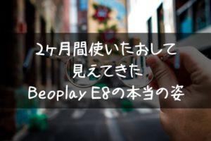 Beoplay E8 2ヶ月目レビュー!毎日使い倒して見えてきた本当の姿