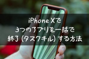 iPhone Xで3つのアプリを一括で終了(タスクキル)する方法
