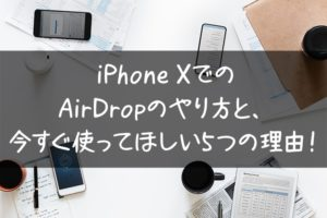 iPhone X/XS/XS Max/XRでのAirDropのやり方と、今すぐ使ってほしい5つの理由!