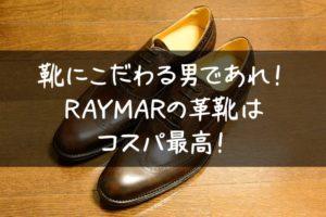 靴にこだわる男であれ!コスパ最高のおすすめメンズ革靴「RAYMAR」